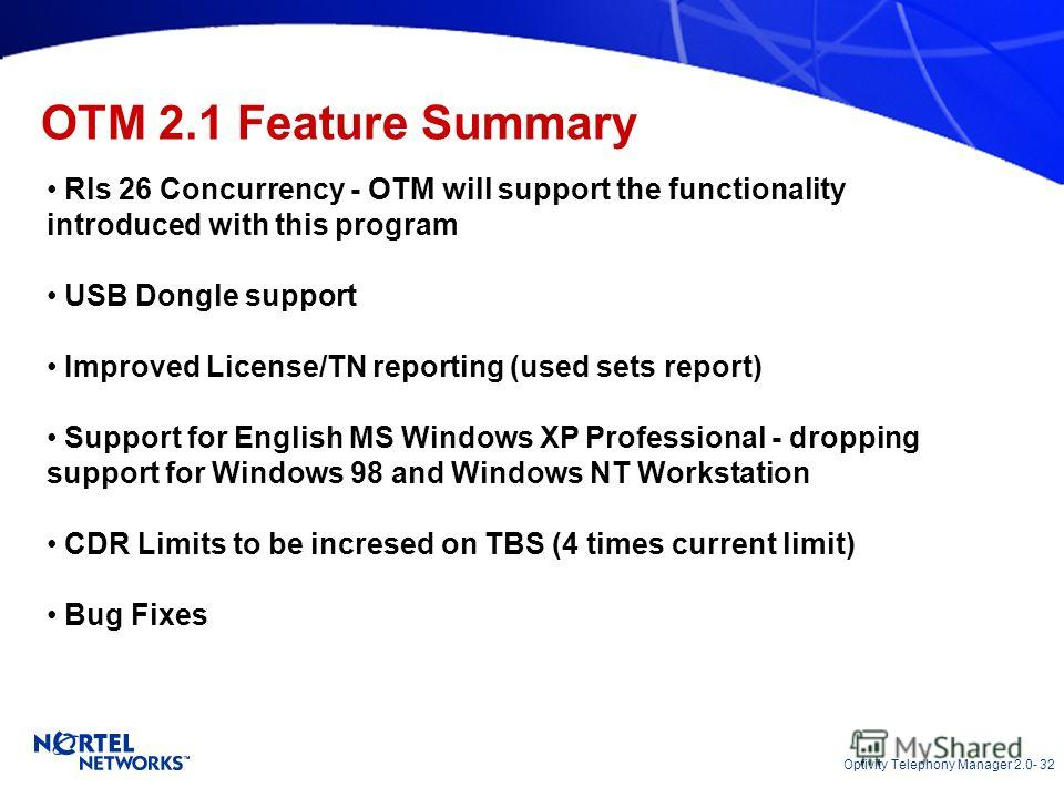 Optivity Telephony Manager 2.0- 32 OTM 2.1 Feature Summary Rls 26 Concurrency - OTM will support the functionality introduced with this program USB Dongle support Improved License/TN reporting (used sets report) Support for English MS Windows XP Prof