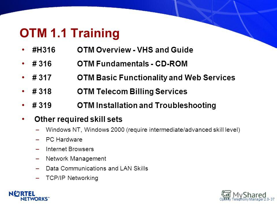 Optivity Telephony Manager 2.0- 37 OTM 1.1 Training #H316OTM Overview - VHS and Guide # 316OTM Fundamentals - CD-ROM # 317OTM Basic Functionality and Web Services # 318OTM Telecom Billing Services # 319OTM Installation and Troubleshooting Other requi