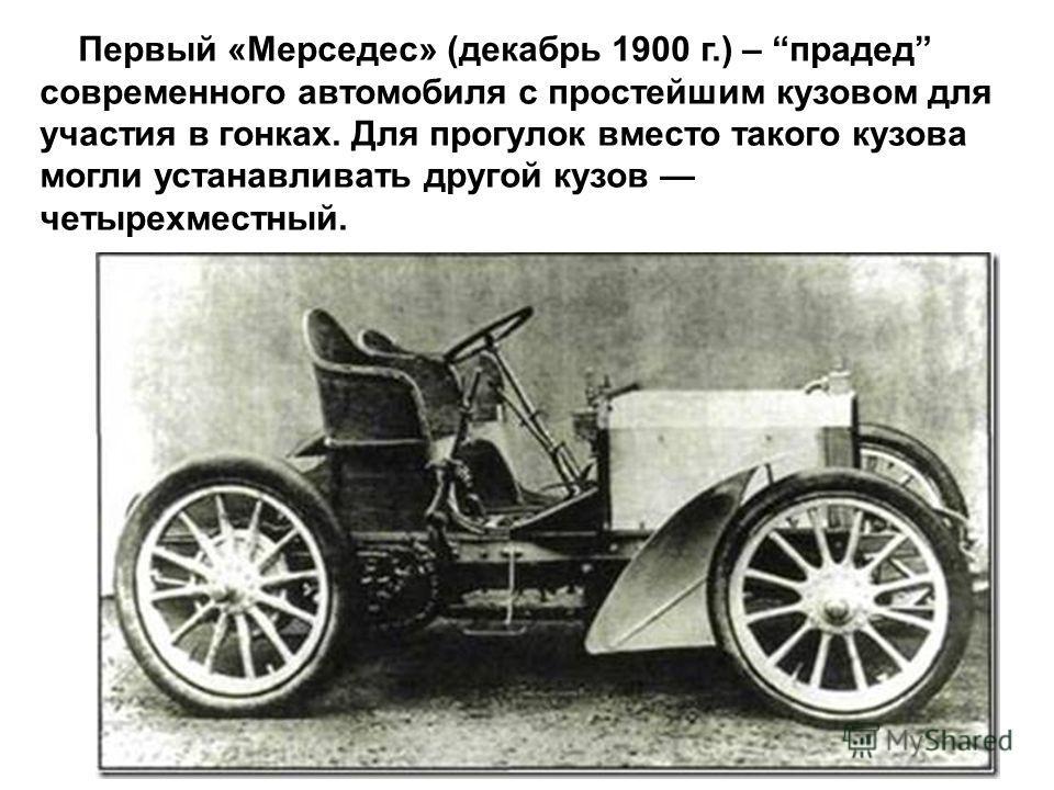 Первый «Мерседес» (декабрь 1900 г.) – прадед современного автомобиля с простейшим кузовом для участия в гонках. Для прогулок вместо такого кузова могли устанавливать другой кузов четырехместный.