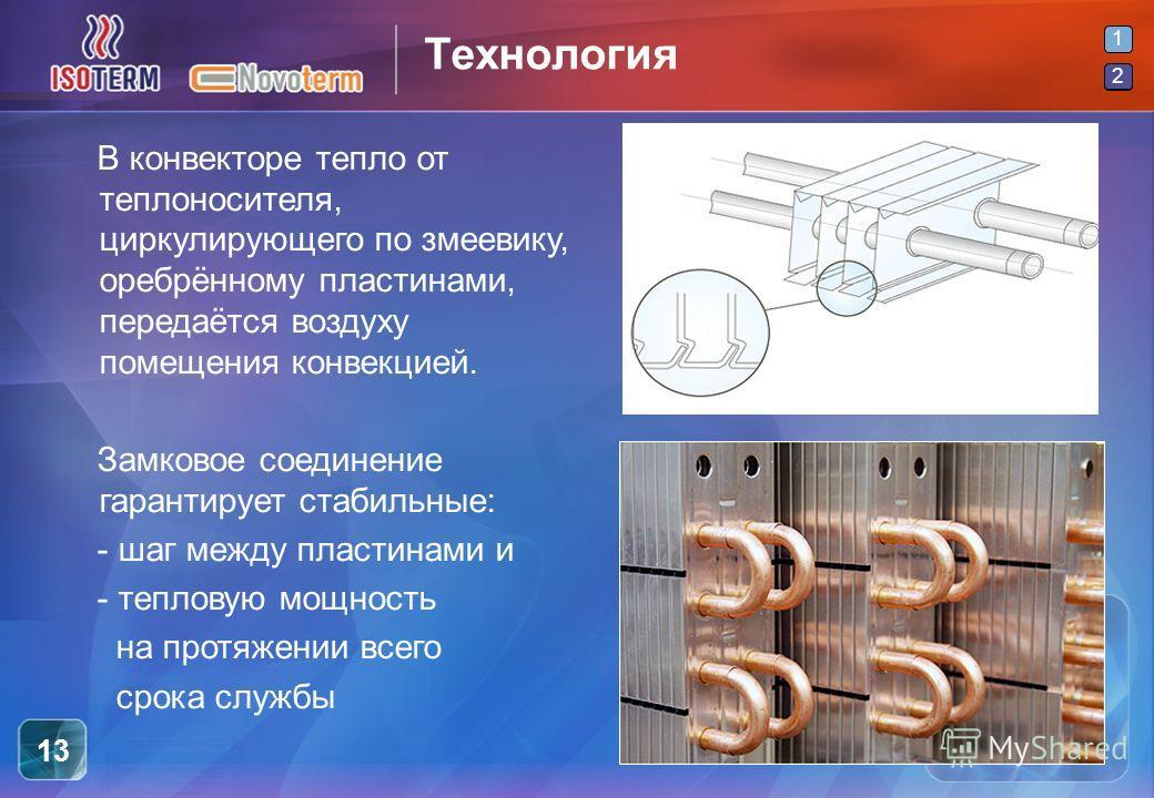 2 1 2 13 Технология 1 В конвекторе тепло от теплоносителя, циркулирующего по змеевику, оребрённому пластинами, передаётся воздуху помещения конвекцией. Замковое соединение гарантирует стабильные: - шаг между пластинами и - тепловую мощность на протяж