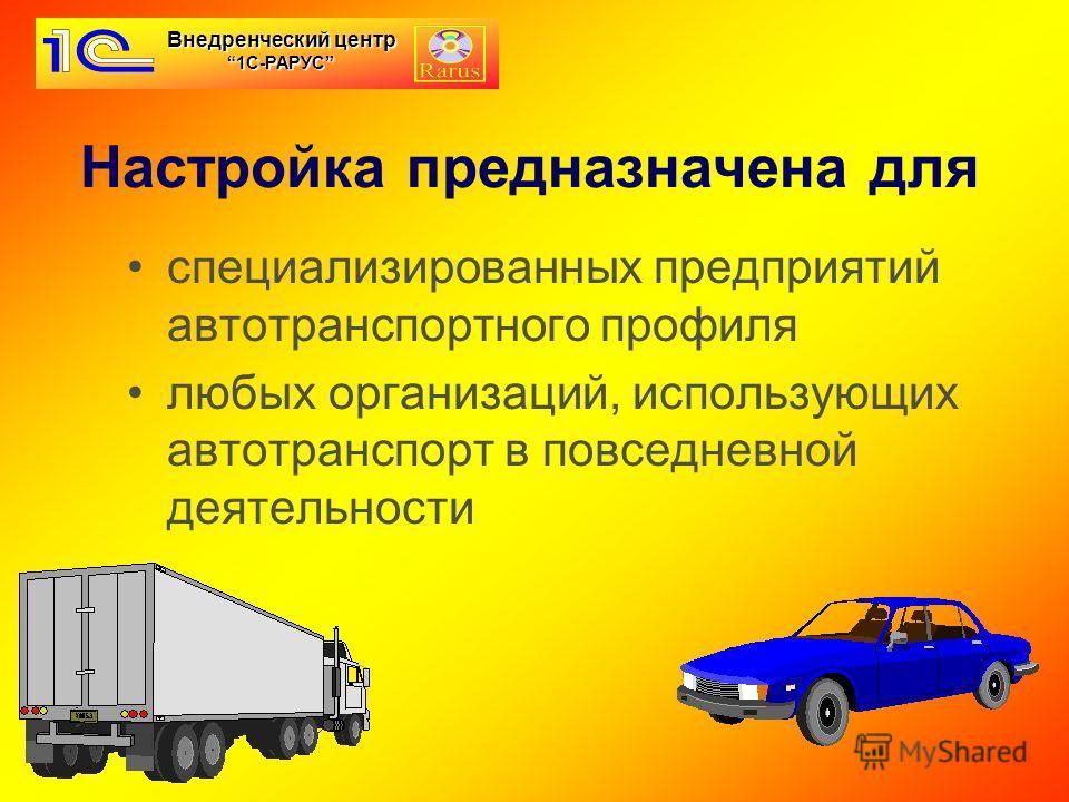 Настройка предназначена для специализированных предприятий автотранспортного профиля любых организаций, использующих автотранспорт в повседневной деятельности Внедренческий центр 1С-РАРУС