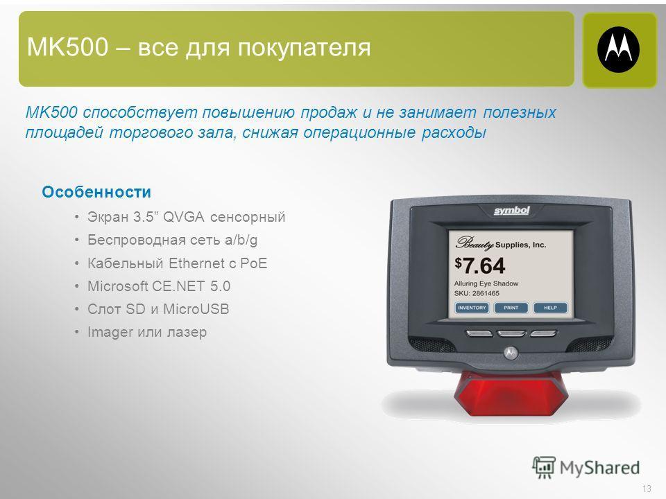 13 MK500 – все для покупателя Особенности Экран 3.5 QVGA сенсорный Беспроводная сеть a/b/g Кабельный Ethernet с PoE Microsoft CE.NET 5.0 Слот SD и MicroUSB Imager или лазер MK500 способствует повышению продаж и не занимает полезных площадей торгового