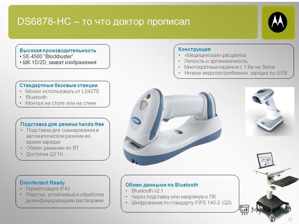 20 DS6878-HC – то что доктор прописал Высокая производительность SE-4500 Blockbuster ШК 1D/2D, захват изображения Стандартные базовые станции Можно использовать от LS4278 Bluetooth Монтаж на столе или на стене Подставка для режима hands-free Подставк