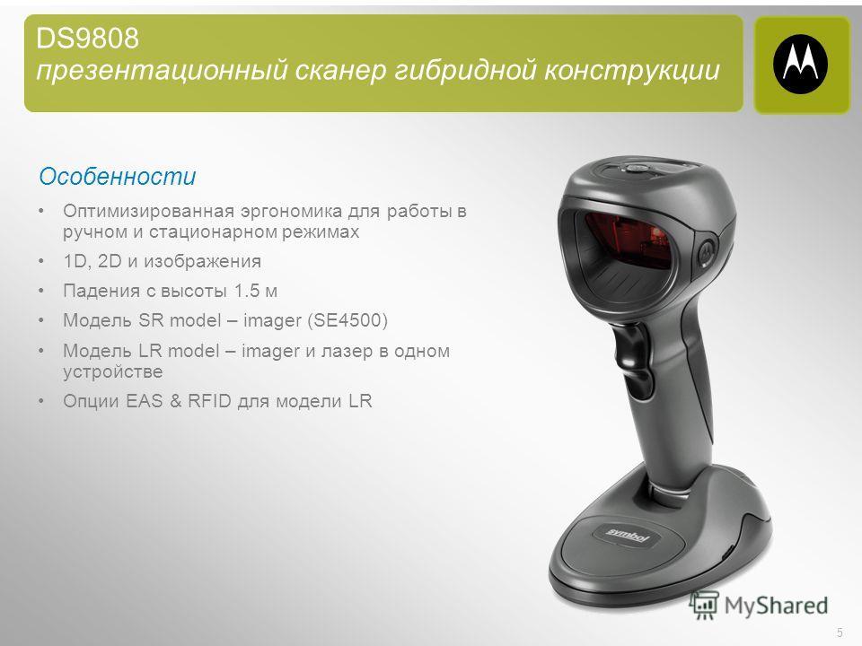 5 DS9808 презентационный сканер гибридной конструкции Особенности Оптимизированная эргономика для работы в ручном и стационарном режимах 1D, 2D и изображения Падения с высоты 1.5 м Модель SR model – imager (SE4500) Модель LR model – imager и лазер в