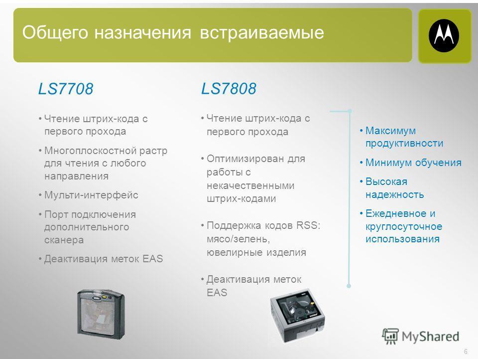 6 Общего назначения встраиваемые LS7708 Чтение штрих-кода с первого прохода Многоплоскостной растр для чтения с любого направления Мульти-интерфейс Порт подключения дополнительного сканера Деактивация меток EAS LS7808 Чтение штрих-кода с первого прох