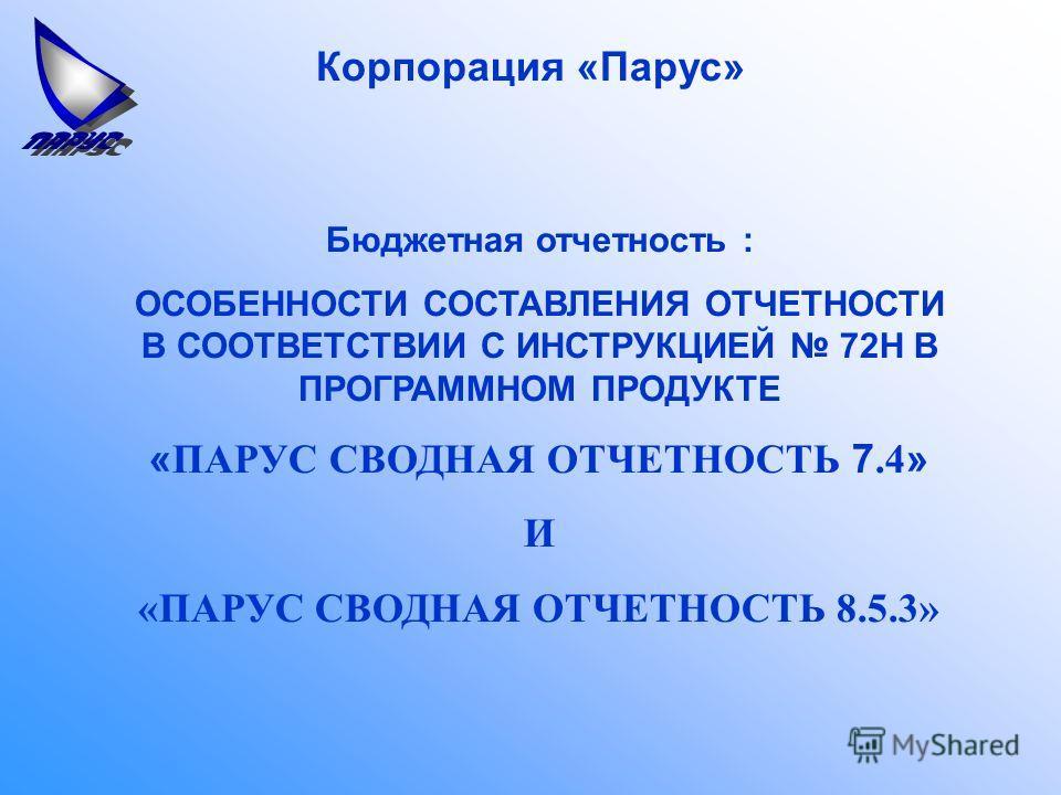 Корпорация «Парус» Бюджетная отчетность : ОСОБЕННОСТИ СОСТАВЛЕНИЯ ОТЧЕТНОСТИ В СООТВЕТСТВИИ С ИНСТРУКЦИЕЙ 72Н В ПРОГРАММНОМ ПРОДУКТЕ « ПАРУС СВОДНАЯ ОТЧЕТНОСТЬ 7.4 » И «ПАРУС СВОДНАЯ ОТЧЕТНОСТЬ 8.5.3»