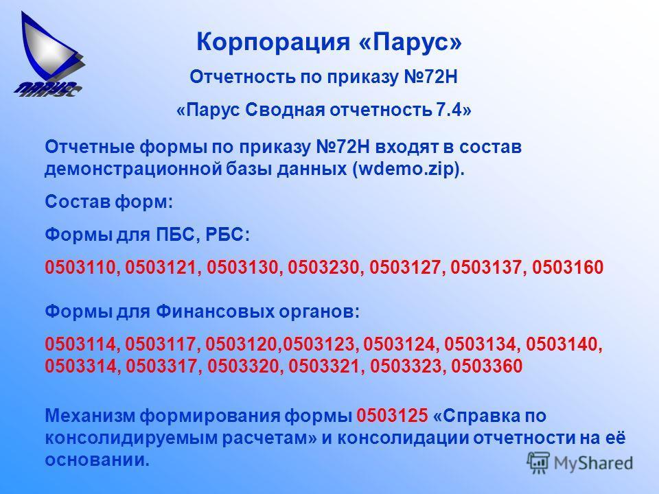 Корпорация «Парус» Отчетность по приказу 72Н «Парус Сводная отчетность 7.4» Отчетные формы по приказу 72Н входят в состав демонстрационной базы данных (wdemo.zip). Состав форм: Формы для ПБС, РБС: 0503110, 0503121, 0503130, 0503230, 0503127, 0503137,