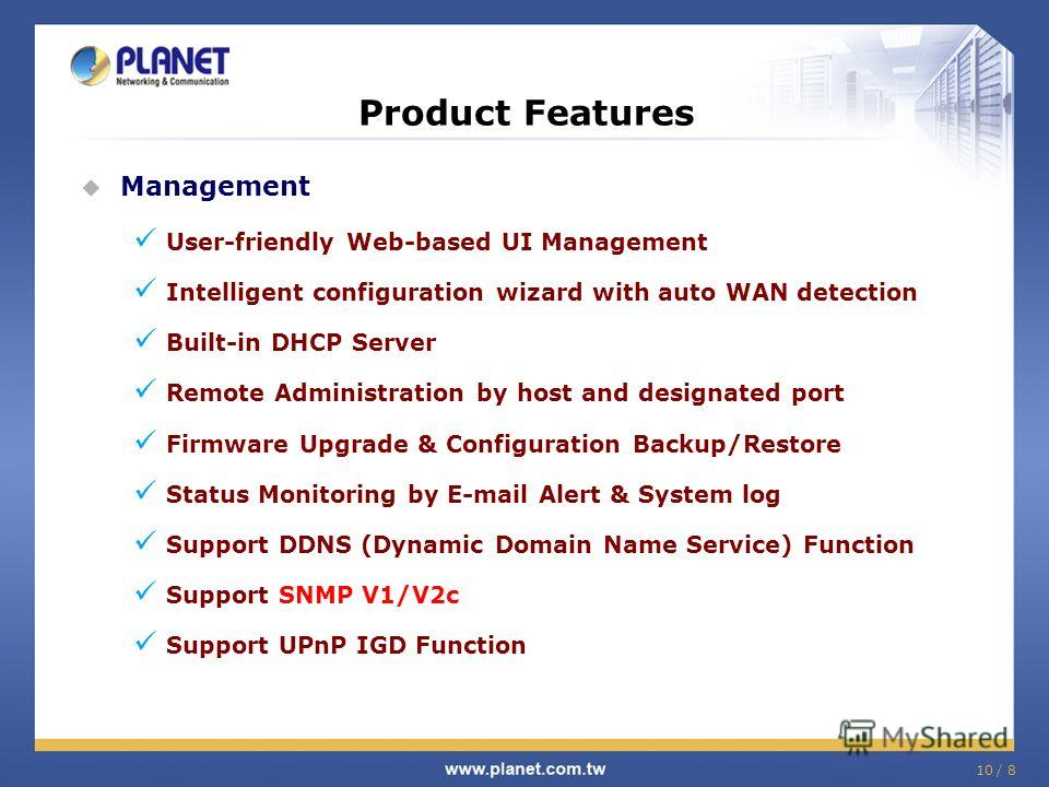 10 / 8 Product Features Management User-friendly Web-based UI Management Intelligent configuration wizard with auto WAN detection Built-in DHCP Server Remote Administration by host and designated port Firmware Upgrade & Configuration Backup/Restore S