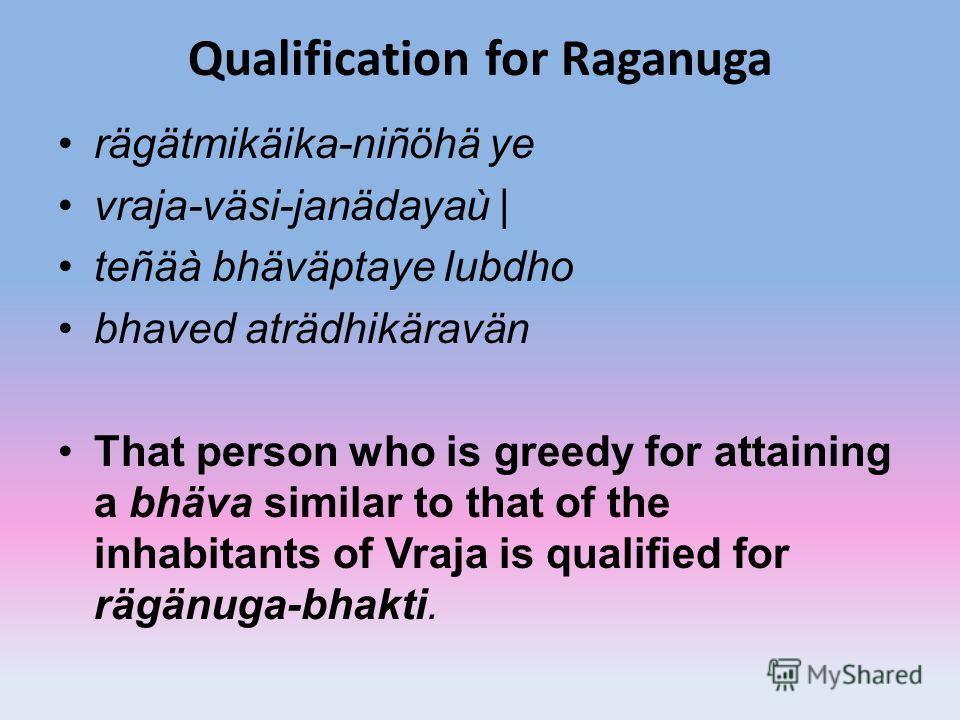 Qualification for Raganuga rägätmikäika-niñöhä ye vraja-väsi-janädayaù | teñäà bhäväptaye lubdho bhaved aträdhikäravän That person who is greedy for attaining a bhäva similar to that of the inhabitants of Vraja is qualified for rägänuga-bhakti.