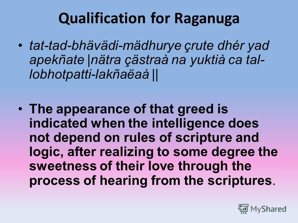 Qualification for Raganuga tat-tad-bhävädi-mädhurye çrute dhér yad apekñate |nätra çästraà na yuktià ca tal- lobhotpatti-lakñaëaà || The appearance of that greed is indicated when the intelligence does not depend on rules of scripture and logic, afte
