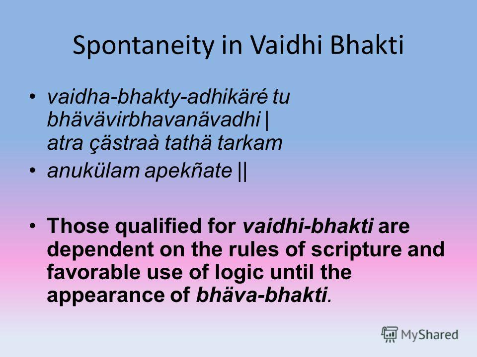 Spontaneity in Vaidhi Bhakti vaidha-bhakty-adhikäré tu bhävävirbhavanävadhi | atra çästraà tathä tarkam anukülam apekñate || Those qualified for vaidhi-bhakti are dependent on the rules of scripture and favorable use of logic until the appearance of