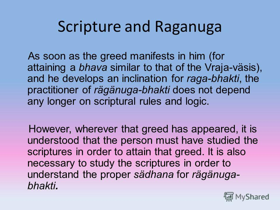Scripture and Raganuga As soon as the greed manifests in him (for attaining a bhava similar to that of the Vraja-väsis), and he develops an inclination for raga-bhakti, the practitioner of rägänuga-bhakti does not depend any longer on scriptural rule