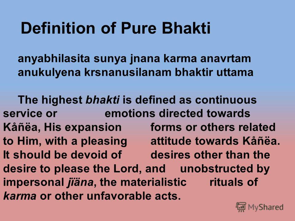 Definition of Pure Bhakti anyabhilasita sunya jnana karma anavrtam anukulyena krsnanusilanam bhaktir uttama The highest bhakti is defined as continuous service or emotions directed towards Kåñëa, His expansion forms or others related to Him, with a p