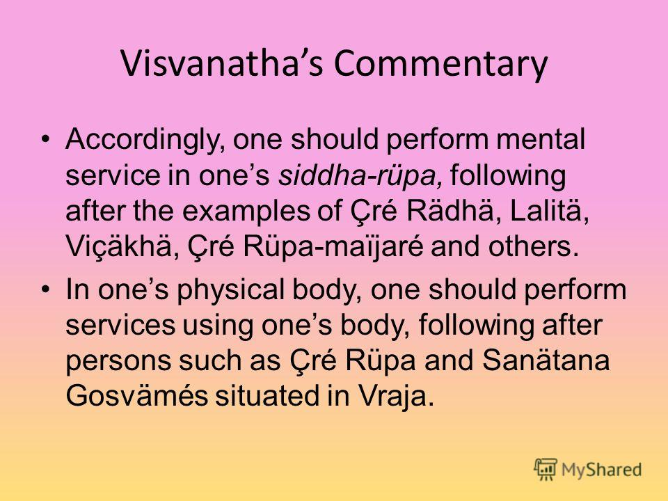 Visvanathas Commentary Accordingly, one should perform mental service in ones siddha-rüpa, following after the examples of Çré Rädhä, Lalitä, Viçäkhä, Çré Rüpa-maïjaré and others. In ones physical body, one should perform services using ones body, fo