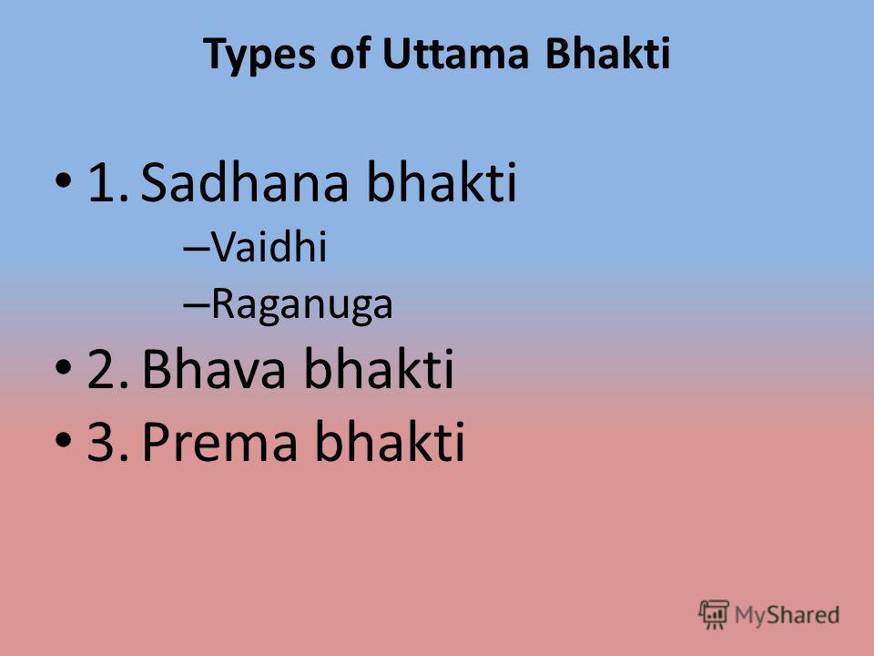 Types of Uttama Bhakti 1. Sadhana bhakti – Vaidhi – Raganuga 2. Bhava bhakti 3. Prema bhakti