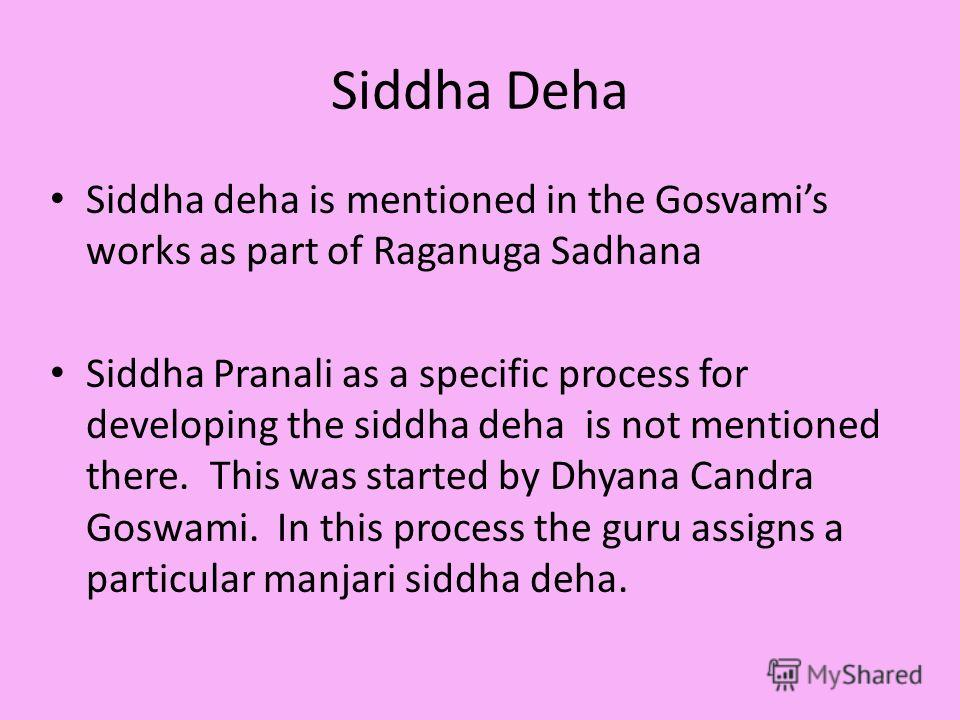 Siddha Deha Siddha deha is mentioned in the Gosvamis works as part of Raganuga Sadhana Siddha Pranali as a specific process for developing the siddha deha is not mentioned there. This was started by Dhyana Candra Goswami. In this process the guru ass