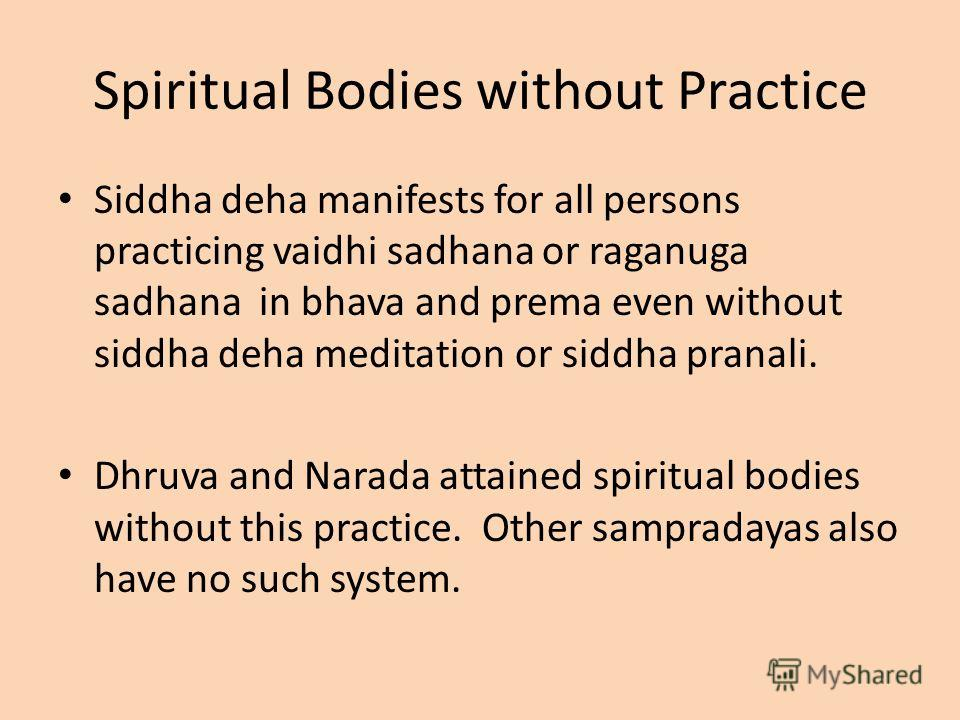 Spiritual Bodies without Practice Siddha deha manifests for all persons practicing vaidhi sadhana or raganuga sadhana in bhava and prema even without siddha deha meditation or siddha pranali. Dhruva and Narada attained spiritual bodies without this p