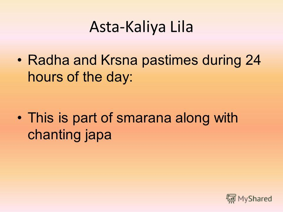 Asta-Kaliya Lila Radha and Krsna pastimes during 24 hours of the day: This is part of smarana along with chanting japa
