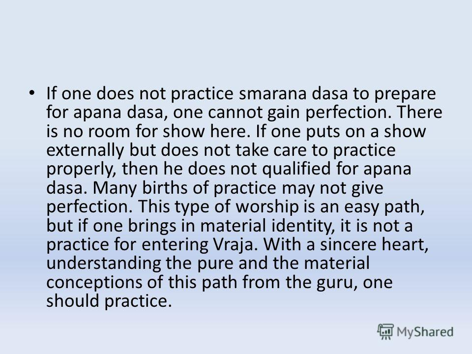 If one does not practice smarana dasa to prepare for apana dasa, one cannot gain perfection. There is no room for show here. If one puts on a show externally but does not take care to practice properly, then he does not qualified for apana dasa. Many