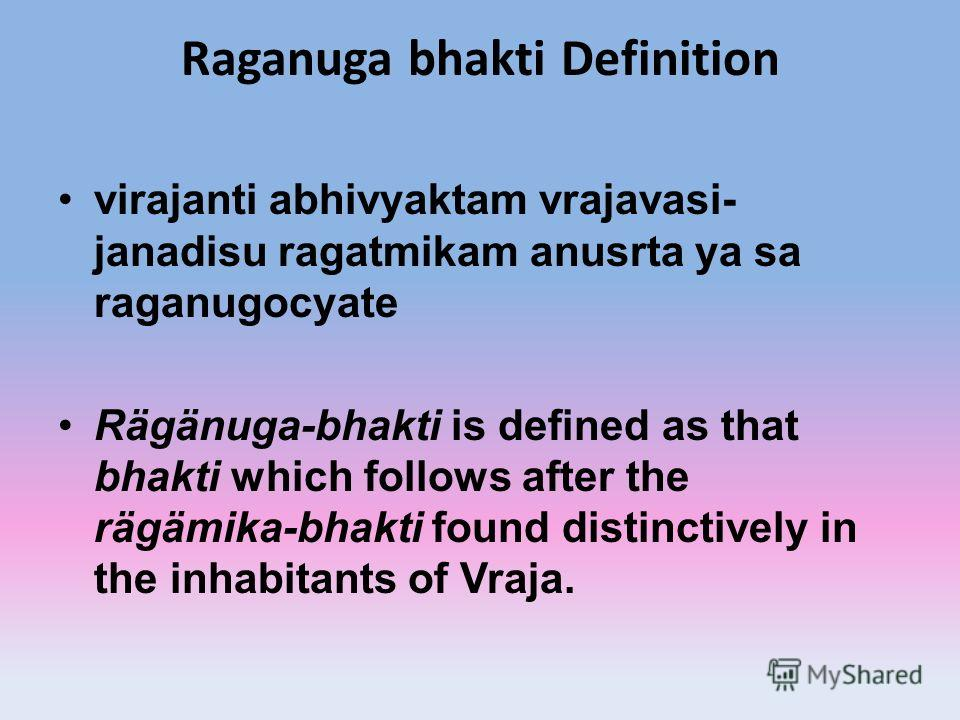 Raganuga bhakti Definition virajanti abhivyaktam vrajavasi- janadisu ragatmikam anusrta ya sa raganugocyate Rägänuga-bhakti is defined as that bhakti which follows after the rägämika-bhakti found distinctively in the inhabitants of Vraja.