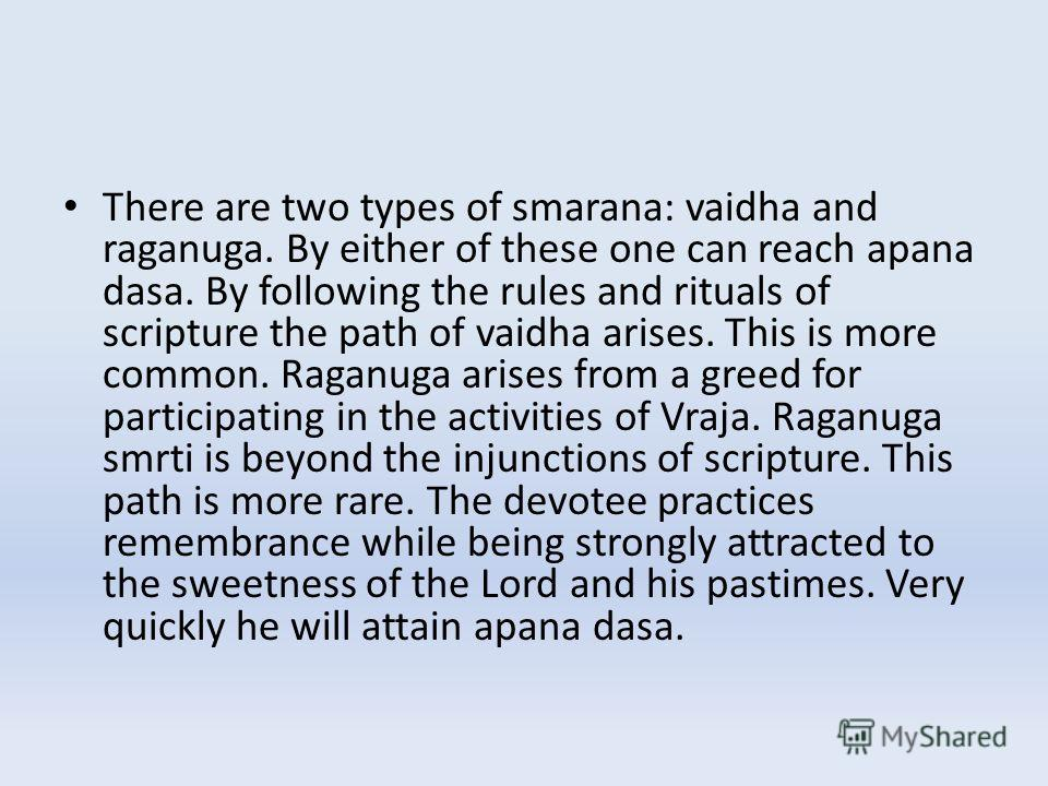 There are two types of smarana: vaidha and raganuga. By either of these one can reach apana dasa. By following the rules and rituals of scripture the path of vaidha arises. This is more common. Raganuga arises from a greed for participating in the ac