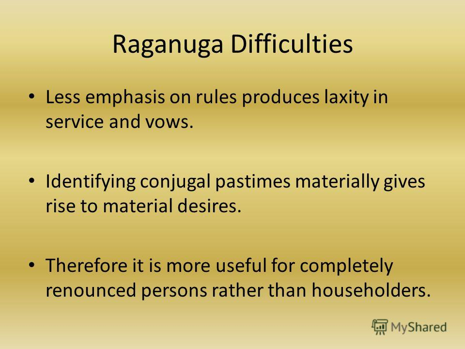 Raganuga Difficulties Less emphasis on rules produces laxity in service and vows. Identifying conjugal pastimes materially gives rise to material desires. Therefore it is more useful for completely renounced persons rather than householders.