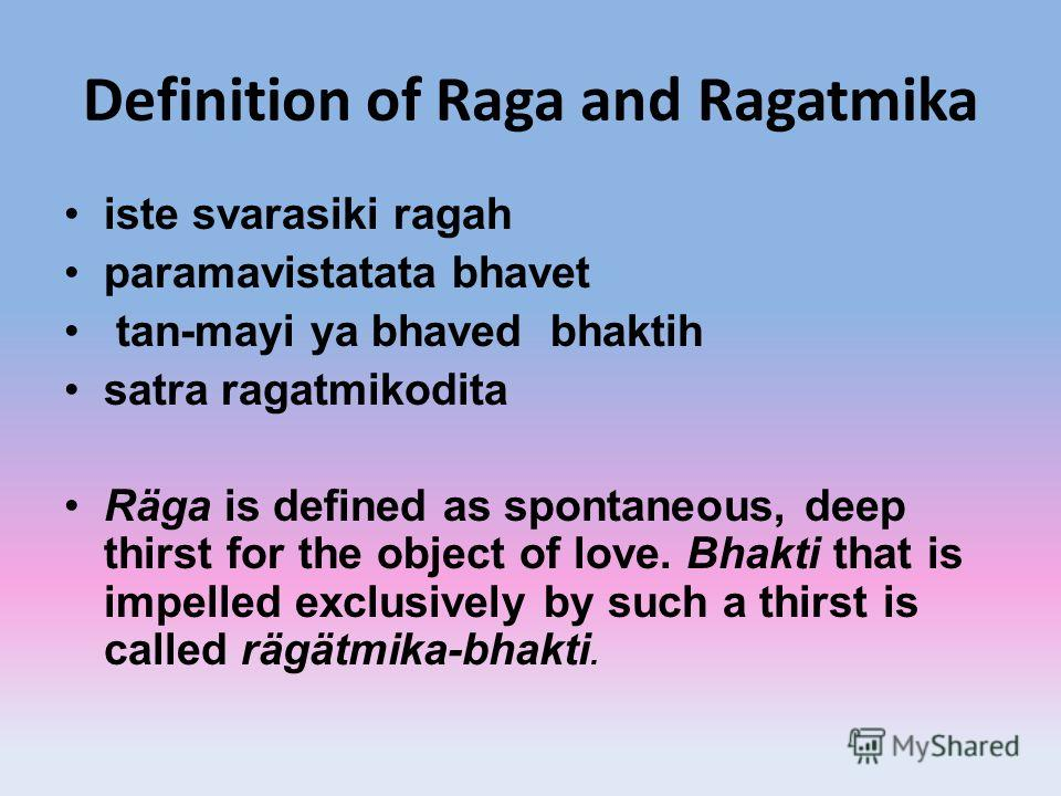 Definition of Raga and Ragatmika iste svarasiki ragah paramavistatata bhavet tan-mayi ya bhaved bhaktih satra ragatmikodita Räga is defined as spontaneous, deep thirst for the object of love. Bhakti that is impelled exclusively by such a thirst is ca