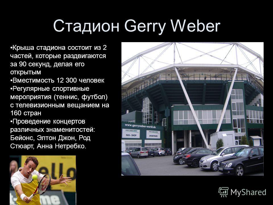 Стадион Gerry Weber Крыша стадиона состоит из 2 частей, которые раздвигаются за 90 секунд, делая его открытым Вместимость 12 300 человек Регулярные спортивные мероприятия (теннис, футбол) с телевизионным вещанием на 160 стран Проведение концертов раз