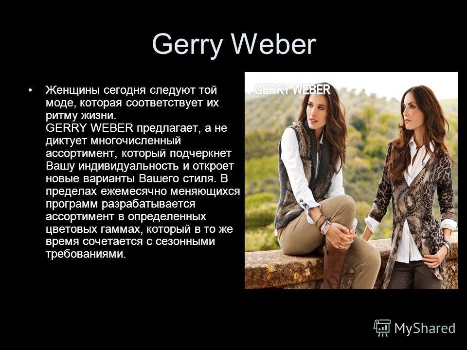 Gerry Weber Женщины сегодня следуют той моде, которая соответствует их ритму жизни. GERRY WEBER предлагает, а не диктует многочисленный ассортимент, который подчеркнет Вашу индивидуальность и откроет новые варианты Вашего стиля. В пределах ежемесячно