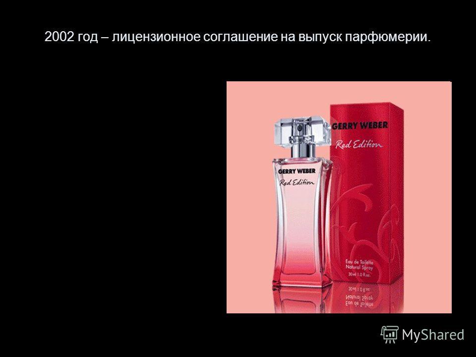 2002 год – лицензионное соглашение на выпуск парфюмерии.