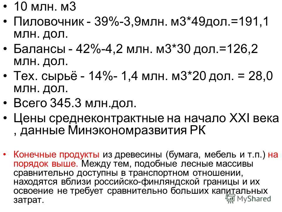 10 млн. м 3 Пиловочник - 39%-3,9 млн. м 3*49 дол.=191,1 млн. дол. Балансы - 42%-4,2 млн. м 3*30 дол.=126,2 млн. дол. Тех. сырьё - 14%- 1,4 млн. м 3*20 дол. = 28,0 млн. дол. Всего 345.3 млн.дол. Цены среднеконтрактные на начало XXI века, данные Минэко