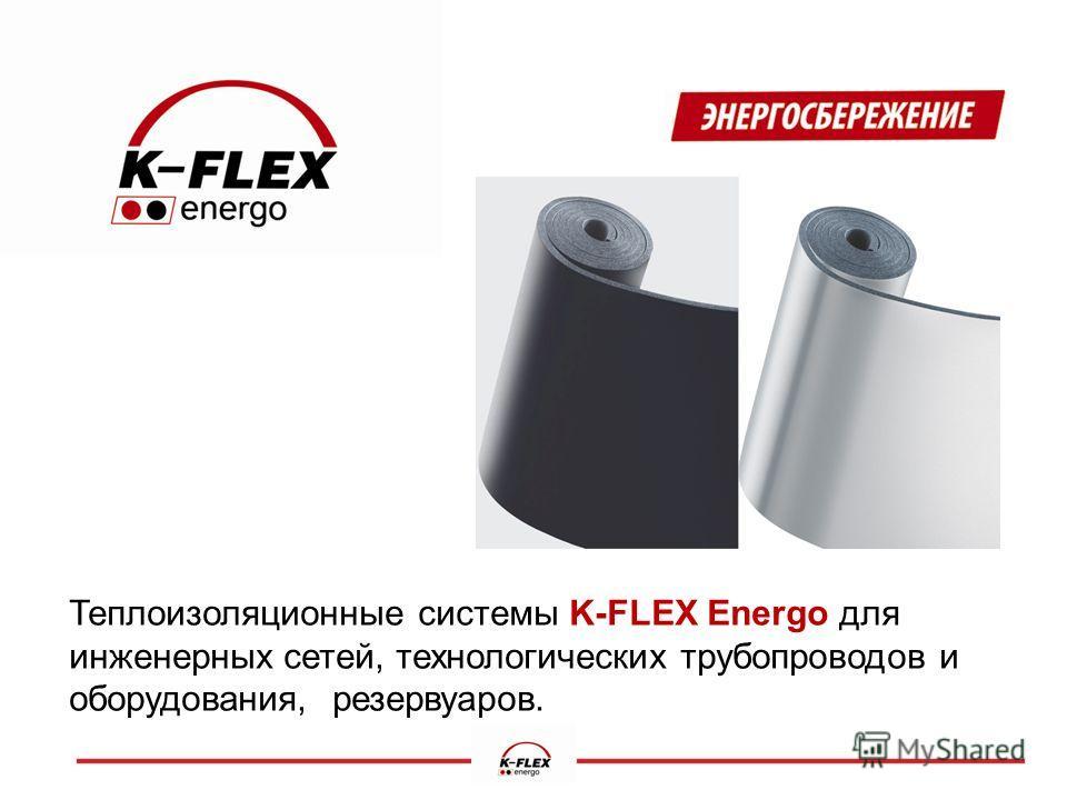 Теплоизоляционные системы K-FLEX Energo для инженерных сетей, технологических трубопроводов и оборудования, резервуаров.