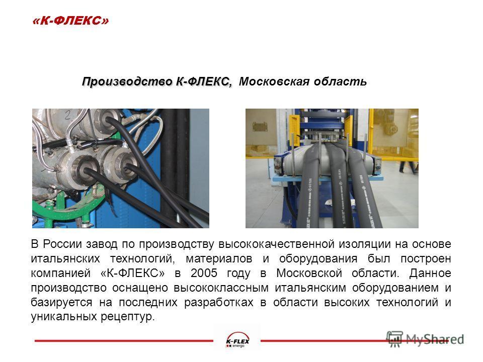 Производство К-ФЛЕКС, Производство К-ФЛЕКС, Московская область В России завод по производству высококачественной изоляции на основе итальянских технологий, материалов и оборудования был построен компанией «К-ФЛЕКС» в 2005 году в Московской области. Д