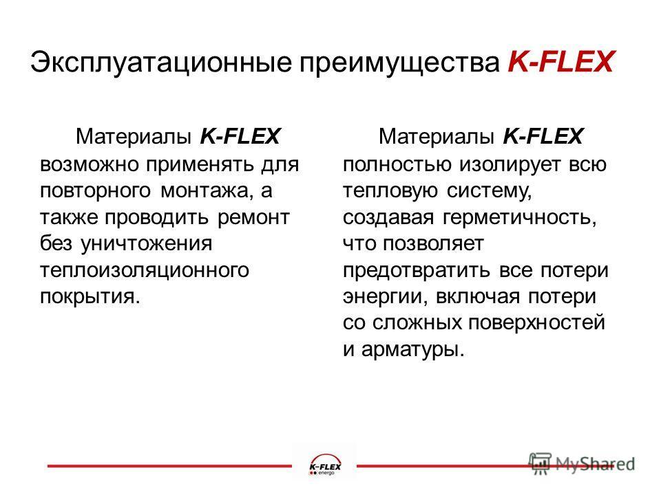 Эксплуатационные преимущества K-FLEX Материалы K-FLEX возможно применять для повторного монтажа, а также проводить ремонт без уничтожения теплоизоляционного покрытия. Материалы K-FLEX полностью изолирует всю тепловую систему, создавая герметичность,