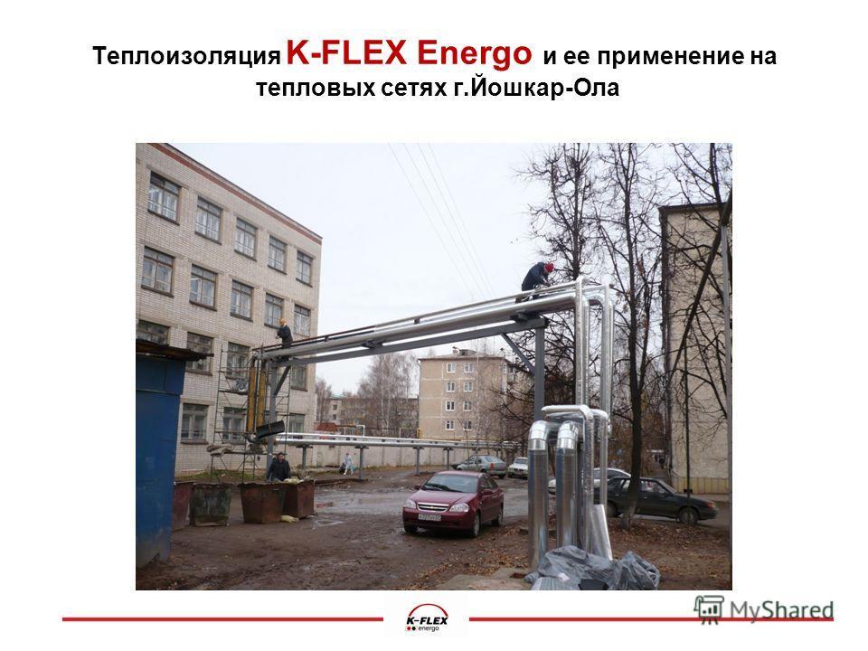 Теплоизоляция K-FLEX Energo и ее применение на.тепловых сетях г.Йошкар-Ола