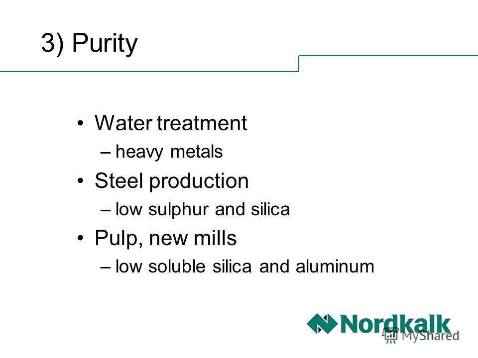 3) Purity Water treatment –heavy metals Steel production –low sulphur and silica Pulp, new mills –low soluble silica and aluminum
