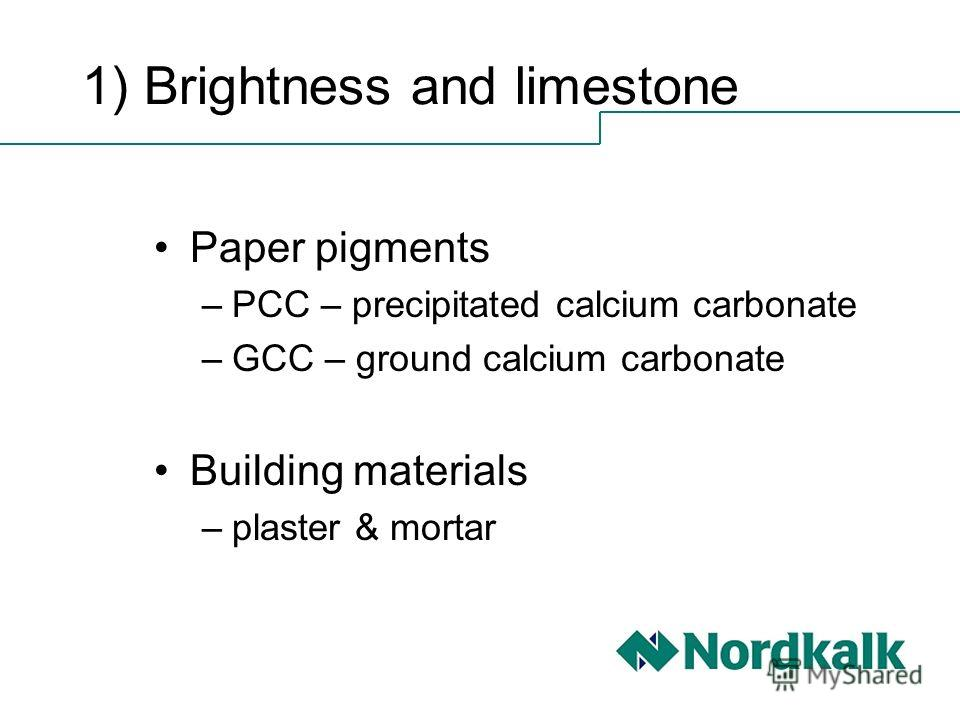 1) Brightness and limestone Paper pigments –PCC – precipitated calcium carbonate –GCC – ground calcium carbonate Building materials –plaster & mortar
