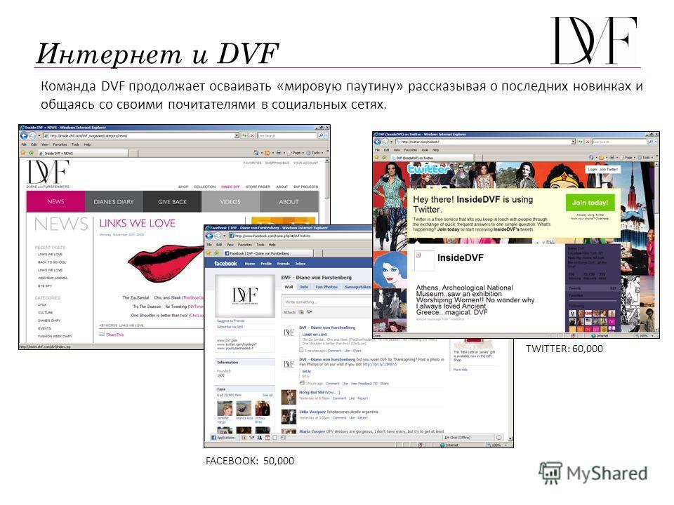 Команда DVF продолжает осваивать «мировую паутину» рассказывая о последних новинках и общаясь со своими почитателями в социальных сетях. FACEBOOK: 50,000 TWITTER: 60,000 Интернет и DVF