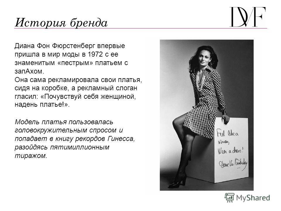 История бренда Диана Фон Фюрстенберг впервые пришла в мир моды в 1972 с ее знаменитым «пестрым» платьем с зап Ахом. Она сама рекламировала свои платья, сидя на коробке, а рекламный слоган гласил: «Почувствуй себя женщиной, надень платье!». Модель пла