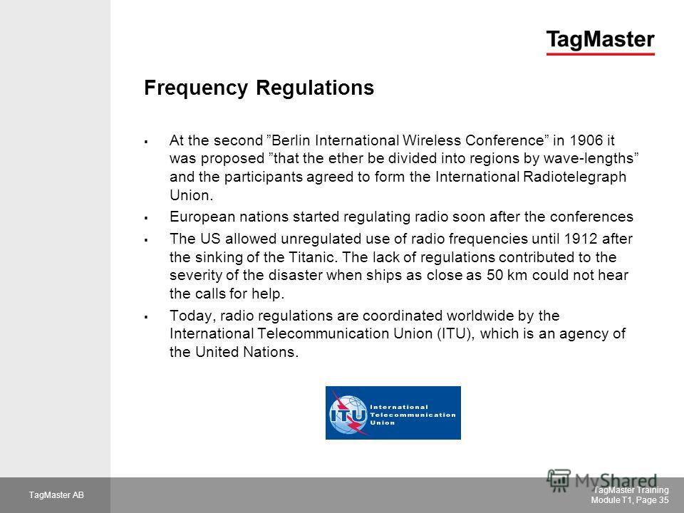 TagMaster AB TagMaster Training Module T1, Page 35 Frequency Regulations At the second Berlin International Wireless Conference in 1906 it was proposed that the ether be divided into regions by wave-lengths and the participants agreed to form the Int