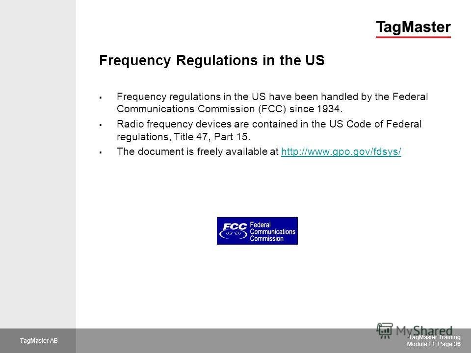 TagMaster AB TagMaster Training Module T1, Page 36 Frequency Regulations in the US Frequency regulations in the US have been handled by the Federal Communications Commission (FCC) since 1934. Radio frequency devices are contained in the US Code of Fe