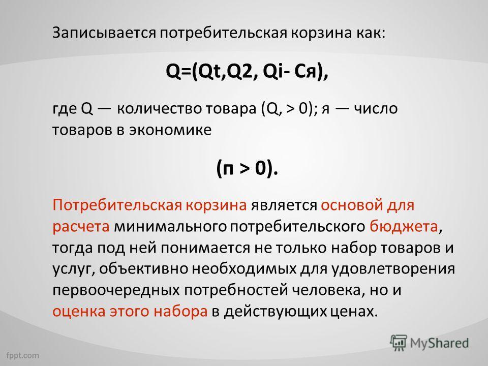 Записывается потребительская корзина как: Q=(Qt,Q2, Qi- Ся), где Q количество товара (Q, > 0); я число товаров в экономике (п > 0). Потребительская корзина является основой для расчета минимального потребительского бюджета, тогда под ней понимается н