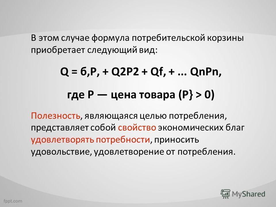 В этом случае формула потребительской корзины приобретает следующий вид: Q = б,Р, + Q2P2 + Qf, +... QnPn, где Р цена товара (Р} > 0) Полезность, являющаяся целью потребления, представляет собой свойство экономических благ удовлетворять потребности, п