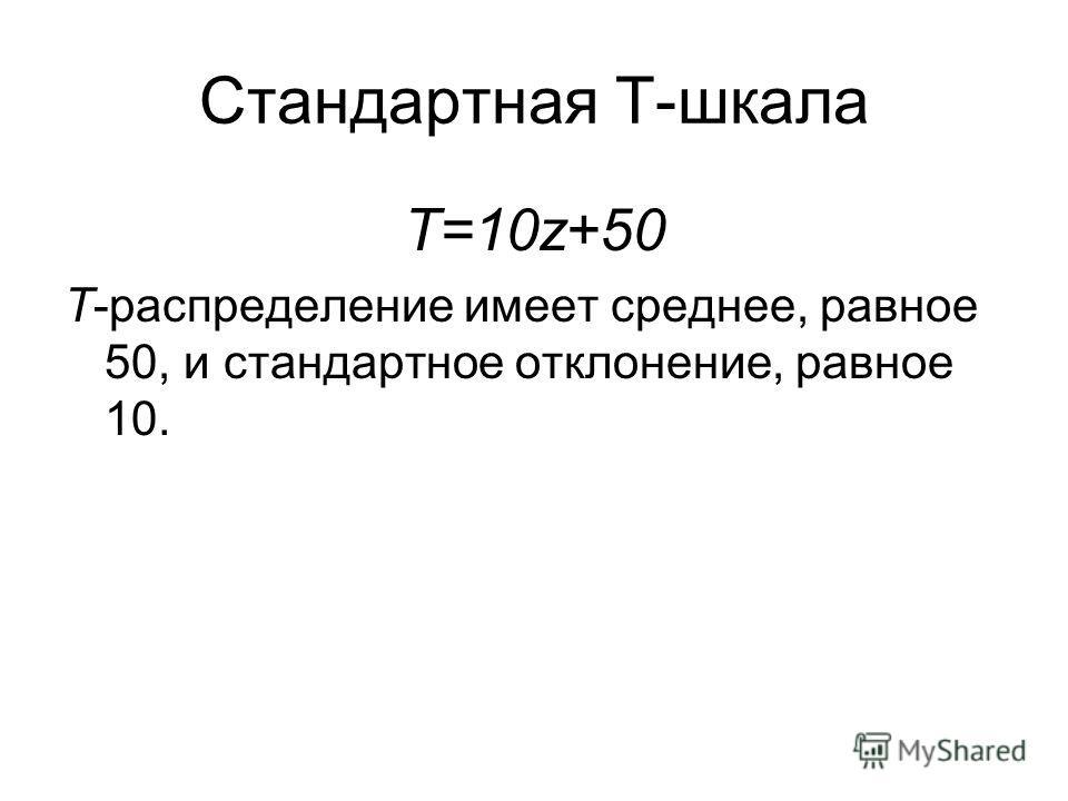 Стандартная T-шкала T=10z+50 Т-распределение имеет среднее, равное 50, и стандартное отклонение, равное 10.
