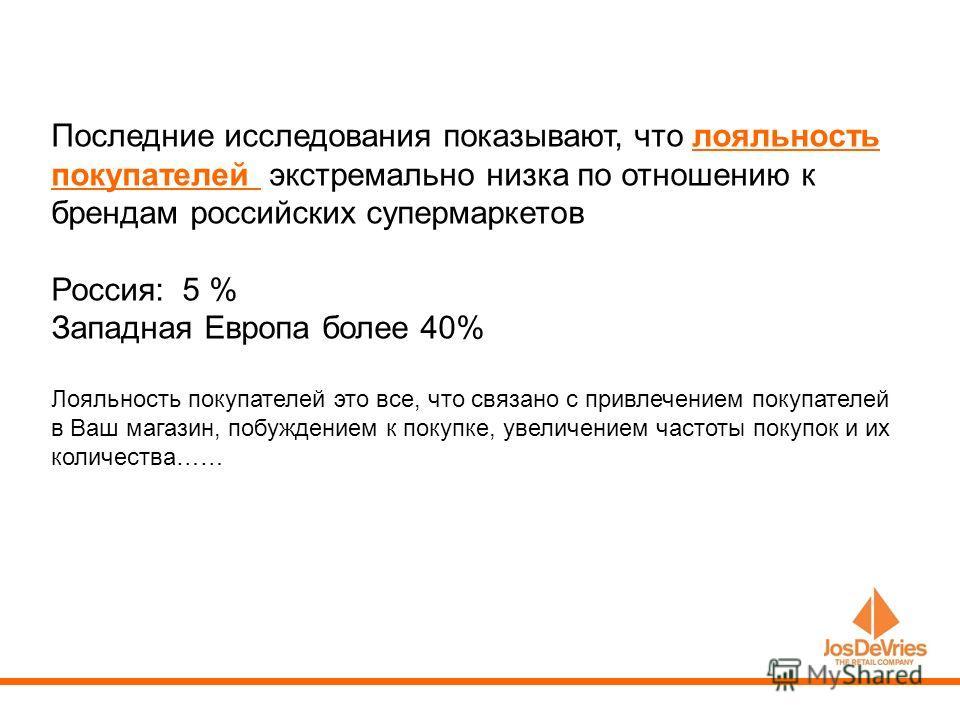 Последние исследования показывают, что лояльность покупателей экстремально низка по отношению к брендам российских супермаркетов Россия: 5 % Западная Европа более 40% Лояльность покупателей это все, что связано с привлечением покупателей в Ваш магази