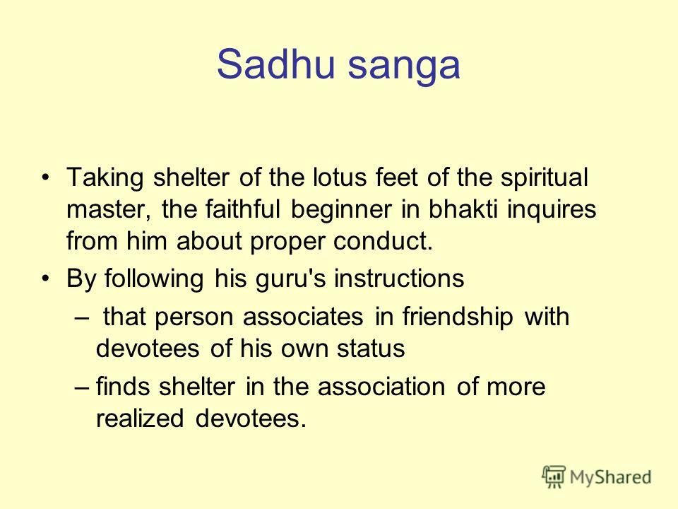 Sadhu sanga Taking shelter of the lotus feet of the spiritual master, the faithful beginner in bhakti inquires from him about proper conduct. By following his guru's instructions – that person associates in friendship with devotees of his own status
