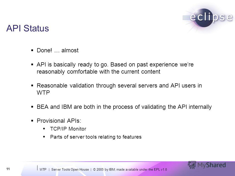 WTP | Server Tools Open House | © 2005 by IBM; made available under the EPL v1.0 11 API Status Done! … almost API is basically ready to go. Based on past experience were reasonably comfortable with the current content Reasonable validation through se