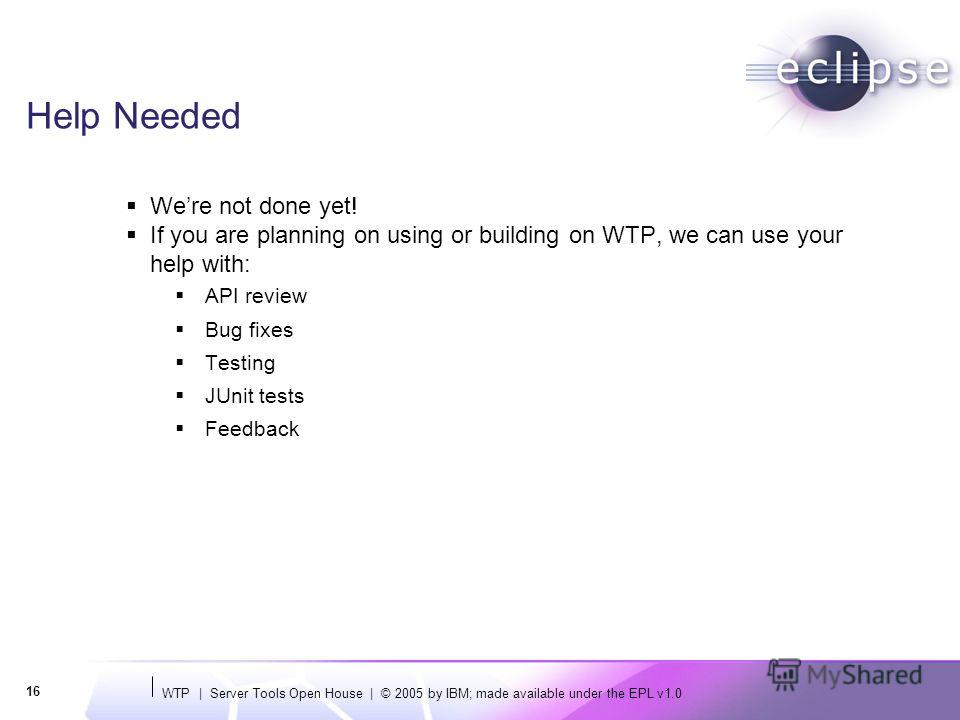 WTP | Server Tools Open House | © 2005 by IBM; made available under the EPL v1.0 16 Help Needed Were not done yet! If you are planning on using or building on WTP, we can use your help with: API review Bug fixes Testing JUnit tests Feedback