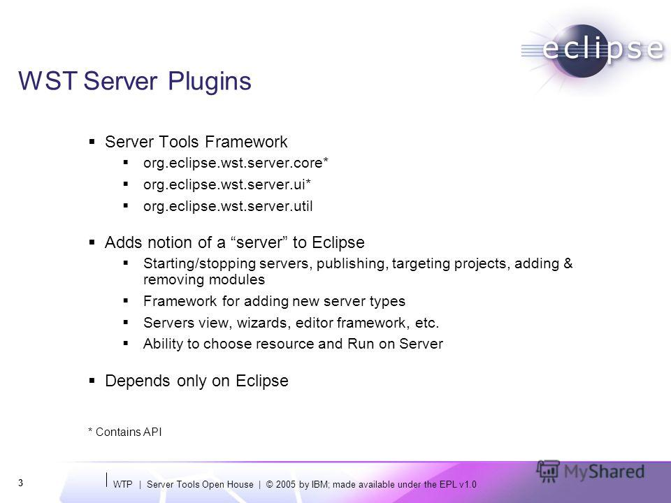 WTP | Server Tools Open House | © 2005 by IBM; made available under the EPL v1.0 3 WST Server Plugins Server Tools Framework org.eclipse.wst.server.core* org.eclipse.wst.server.ui* org.eclipse.wst.server.util Adds notion of a server to Eclipse Starti
