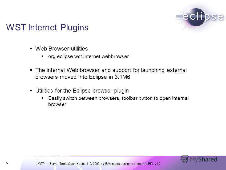 WTP | Server Tools Open House | © 2005 by IBM; made available under the EPL v1.0 5 WST Internet Plugins Web Browser utilities org.eclipse.wst.internet.webbrowser The internal Web browser and support for launching external browsers moved into Eclipse